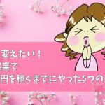 人生を変えたい!ママ起業で100万円を稼ぐまでにやった5つのこと!
