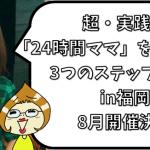 超・実践的!「24時間ママ」を卒業する為の3つのステップセミナーin福岡!8月開催決定!