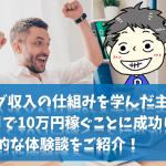 ブログ収入の仕組みを学んだ主夫が、6ヶ月で10万円稼ぐことに成功した具体的な体験談をご紹介!
